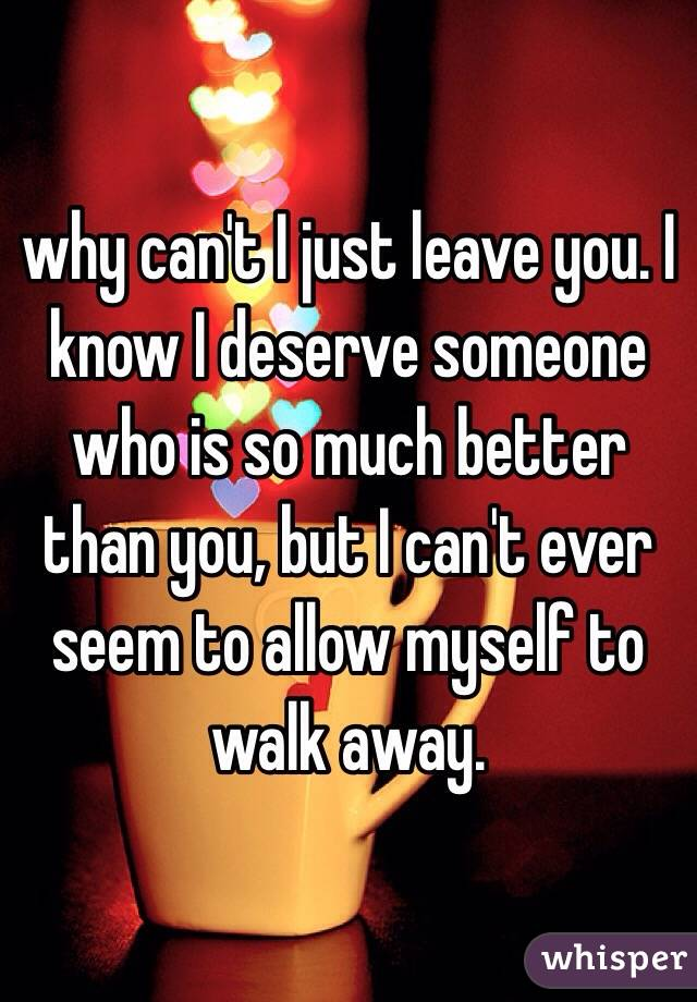 why can't I just leave you. I know I deserve someone who is so much better than you, but I can't ever seem to allow myself to walk away.
