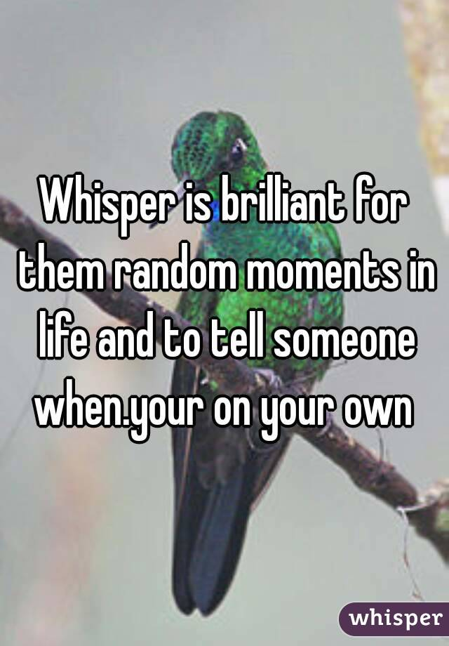 Whisper is brilliant for them random moments in life and to tell someone when.your on your own