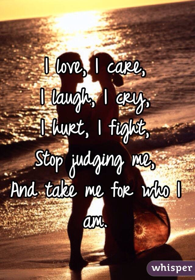I love, I care, I laugh, I cry, I hurt, I fight, Stop judging me, And take me for who I am.
