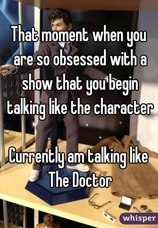 That moment when you are so obsessed with a show that you begin talking like the character  Currently am talking like The Doctor