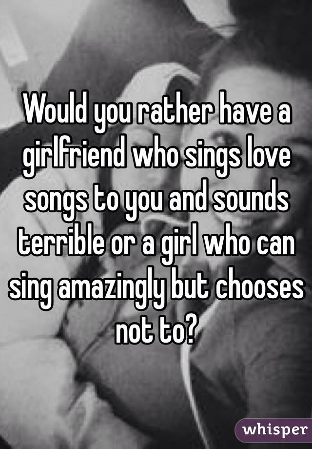 Would you rather have a girlfriend who sings love songs to you and sounds terrible or a girl who can sing amazingly but chooses not to?