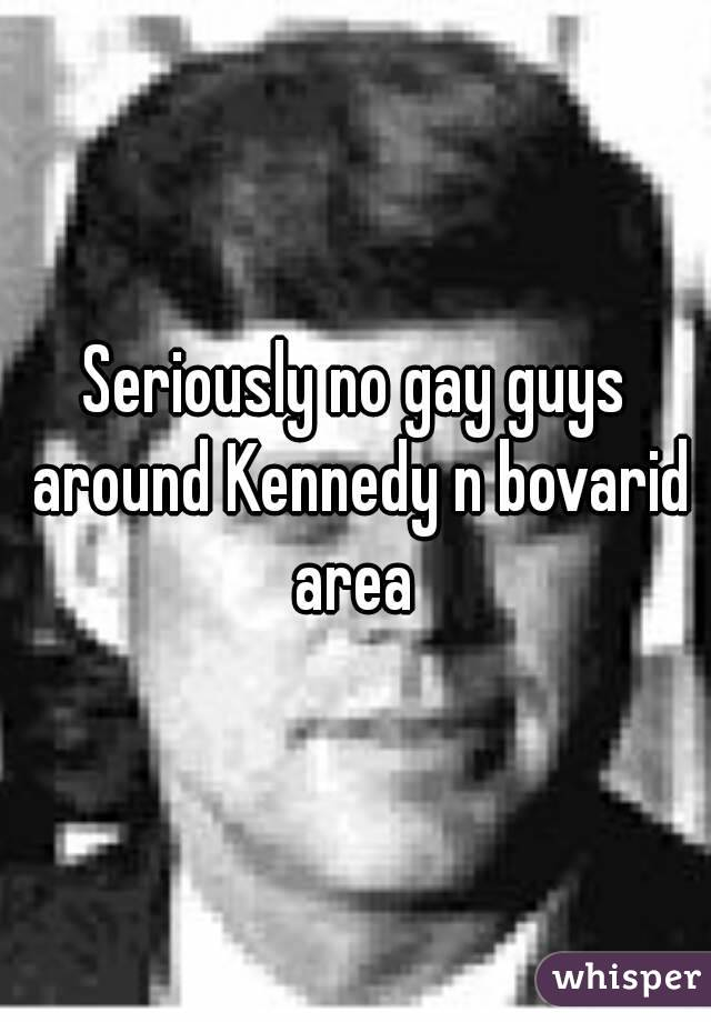 Seriously no gay guys around Kennedy n bovarid area