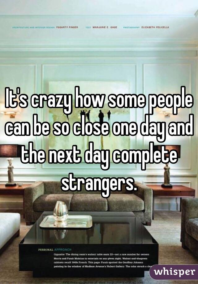 It's crazy how some people can be so close one day and the next day complete strangers.