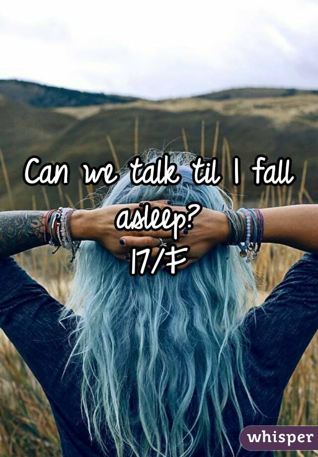 Can we talk til I fall asleep?  17/F
