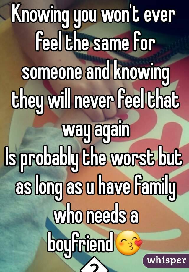Knowing you won't ever feel the same for someone and knowing they will never feel that way again Is probably the worst but as long as u have family who needs a boyfriend😙💜