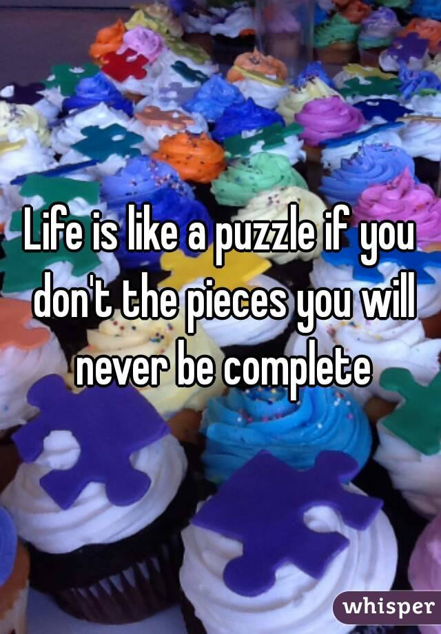 Life is like a puzzle if you don't the pieces you will never be complete