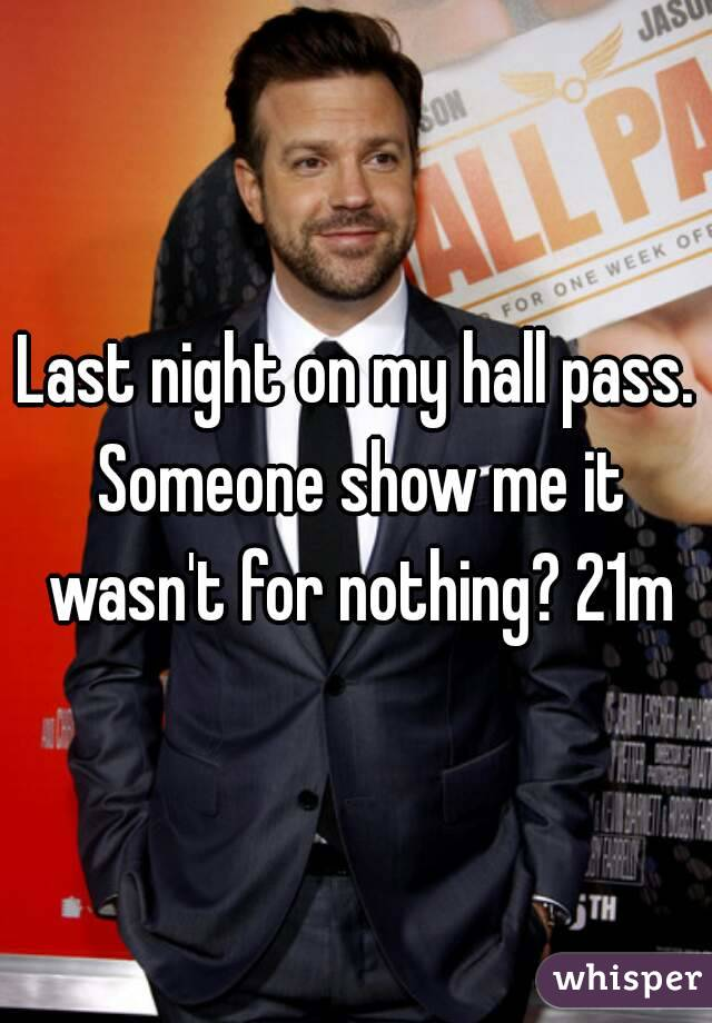 Last night on my hall pass. Someone show me it wasn't for nothing? 21m