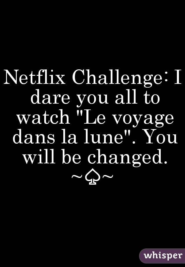 "Netflix Challenge: I dare you all to watch ""Le voyage dans la lune"". You will be changed. ~♤~"