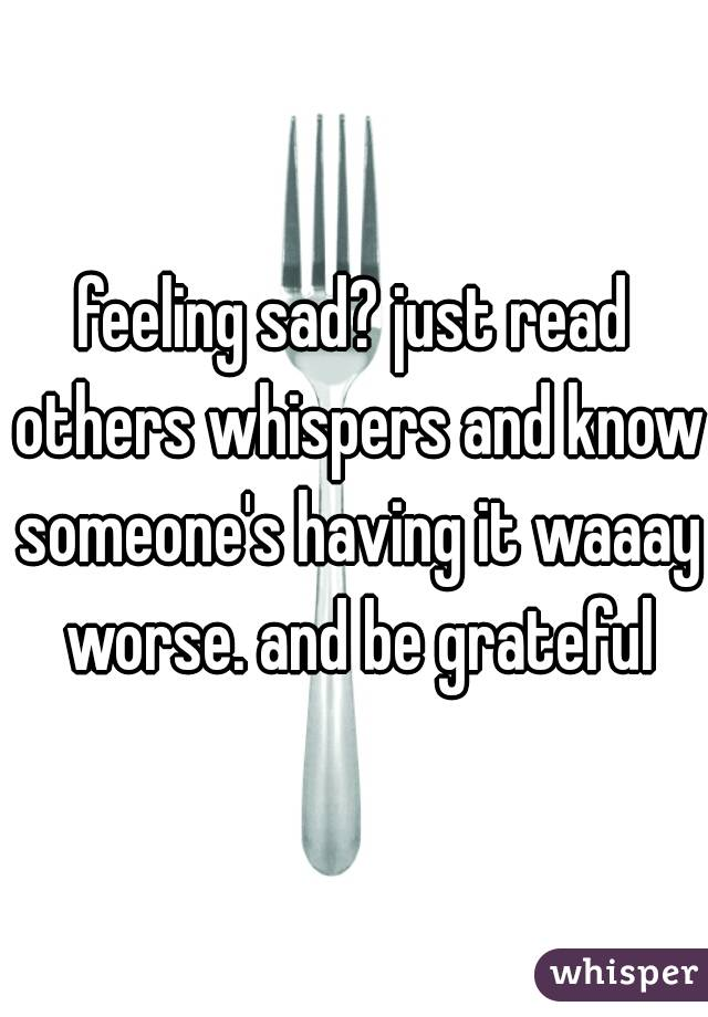 feeling sad? just read others whispers and know someone's having it waaay worse. and be grateful