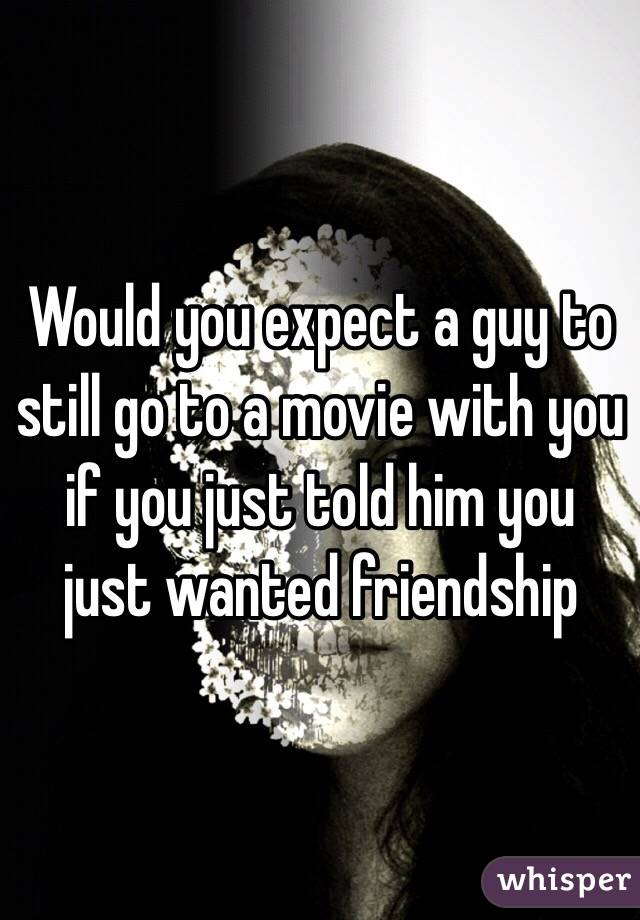 Would you expect a guy to still go to a movie with you if you just told him you just wanted friendship