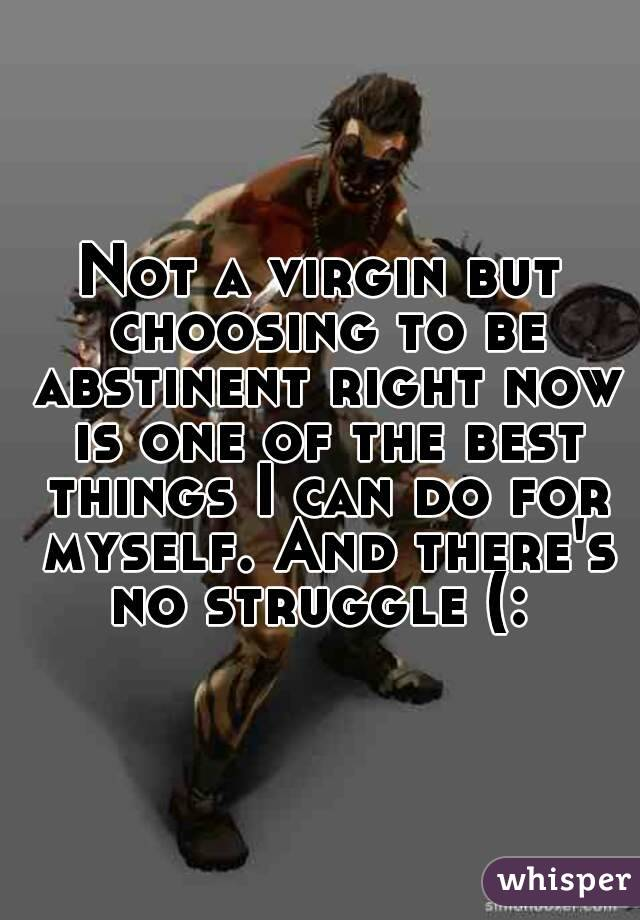 Not a virgin but choosing to be abstinent right now is one of the best things I can do for myself. And there's no struggle (: