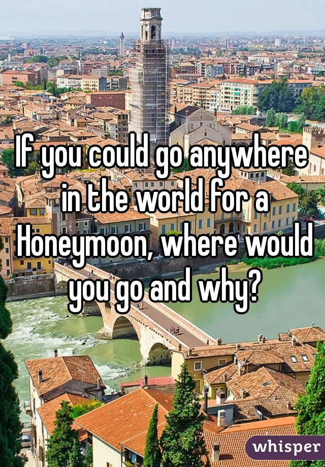 If you could go anywhere in the world for a Honeymoon, where would you go and why?