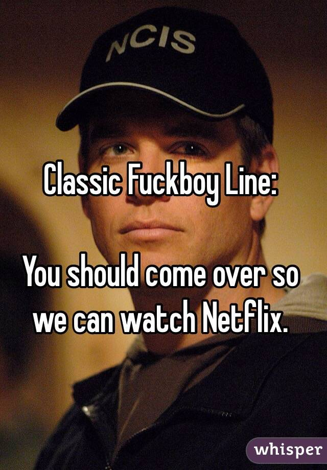 Classic Fuckboy Line:  You should come over so we can watch Netflix.