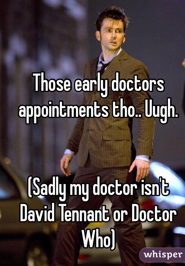 Those early doctors appointments tho.. Uugh.    (Sadly my doctor isn't David Tennant or Doctor Who)