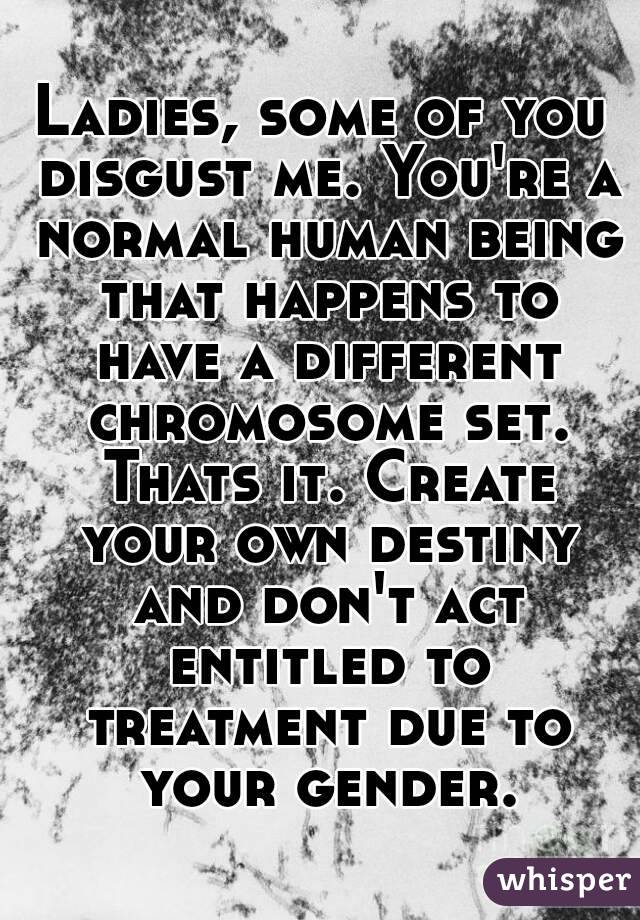 Ladies, some of you disgust me. You're a normal human being that happens to have a different chromosome set. Thats it. Create your own destiny and don't act entitled to treatment due to your gender.