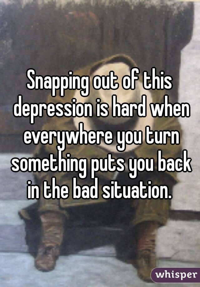 Snapping out of this depression is hard when everywhere you turn something puts you back in the bad situation.