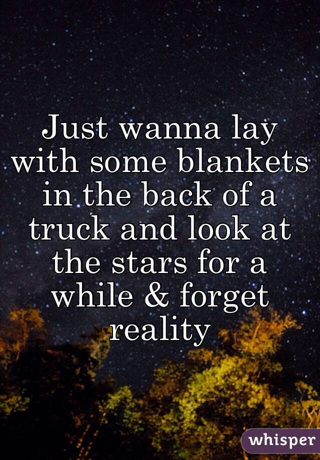 Just wanna lay with some blankets in the back of a truck and look at the stars for a while & forget reality