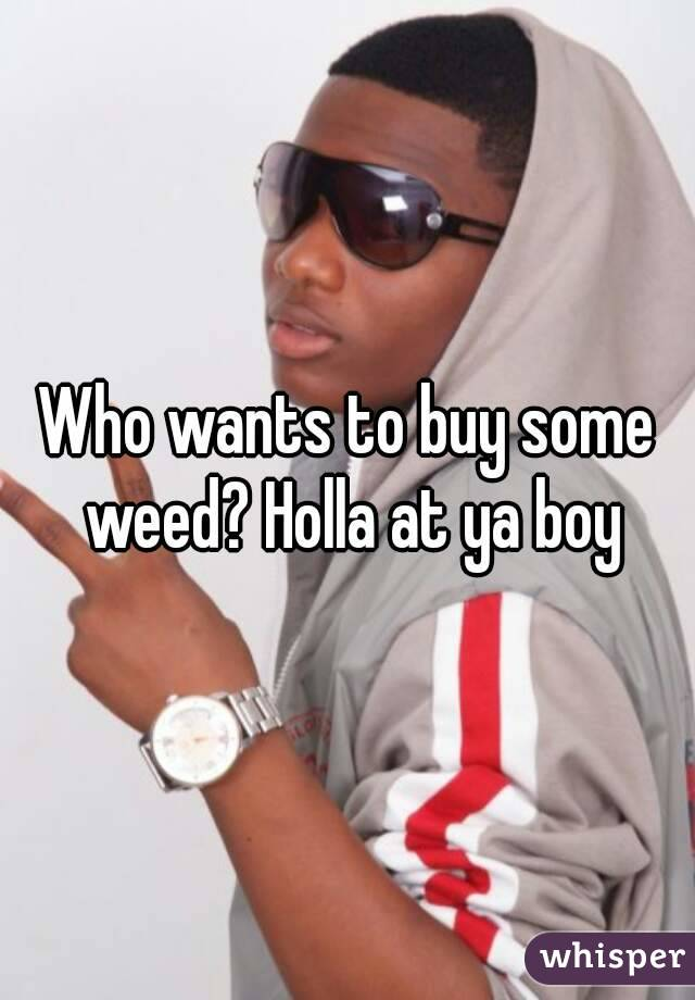 Who wants to buy some weed? Holla at ya boy