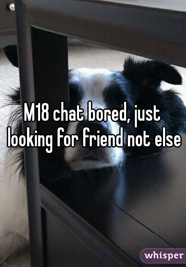 M18 chat bored, just looking for friend not else