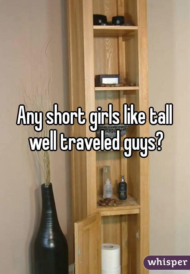 Any short girls like tall well traveled guys?