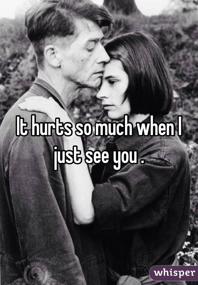 It hurts so much when I just see you .