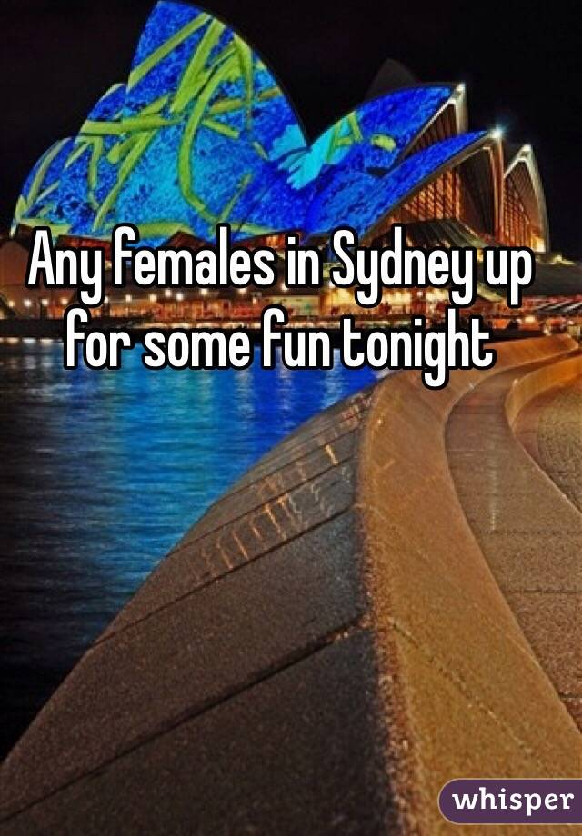 Any females in Sydney up for some fun tonight