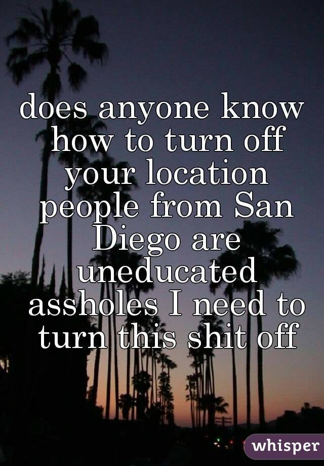 does anyone know how to turn off your location people from San Diego are uneducated assholes I need to turn this shit off