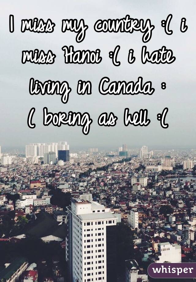 I miss my country :( i miss Hanoi :( i hate living in Canada :( boring as hell :(