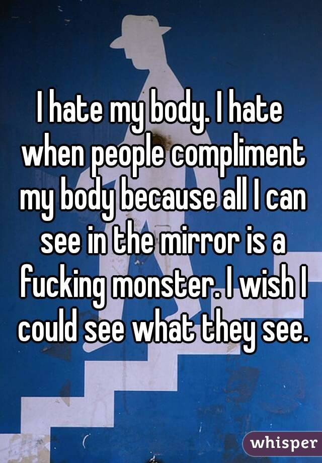 I hate my body. I hate when people compliment my body because all I can see in the mirror is a fucking monster. I wish I could see what they see.