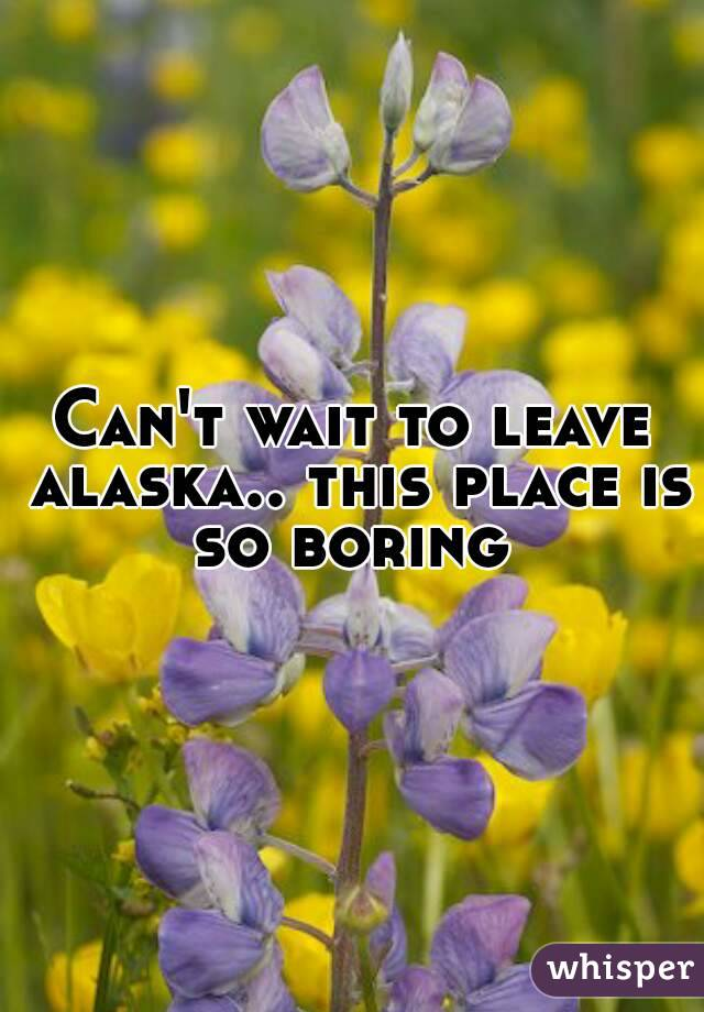 Can't wait to leave alaska.. this place is so boring