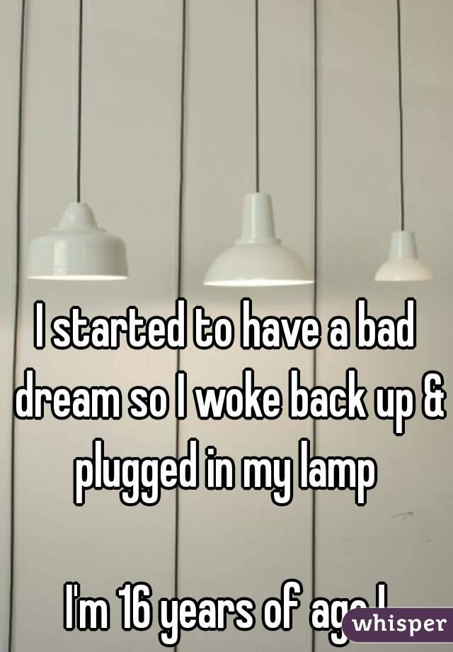 I started to have a bad dream so I woke back up & plugged in my lamp   I'm 16 years of age !