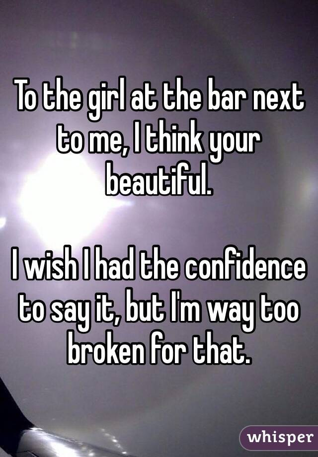 To the girl at the bar next to me, I think your beautiful.  I wish I had the confidence to say it, but I'm way too broken for that.