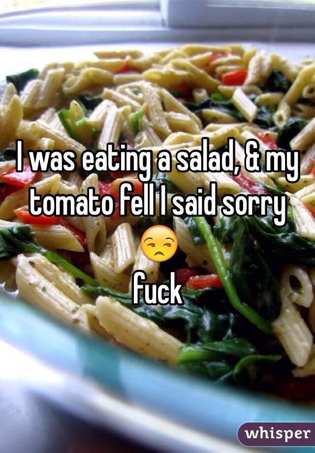 I was eating a salad, & my tomato fell I said sorry 😒 fuck