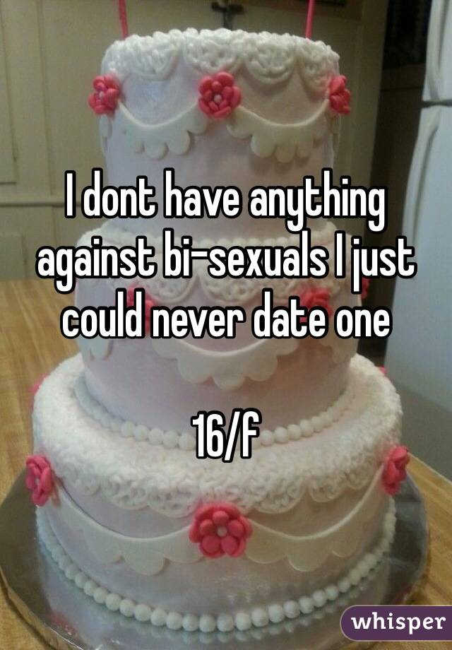 I dont have anything against bi-sexuals I just could never date one  16/f