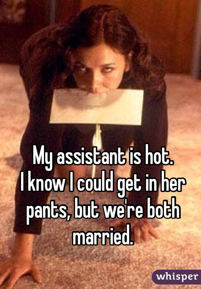 My assistant is hot.  I know I could get in her pants, but we're both married.