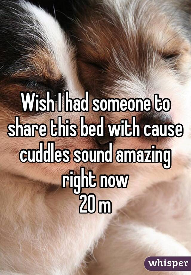 Wish I had someone to share this bed with cause cuddles sound amazing right now  20 m
