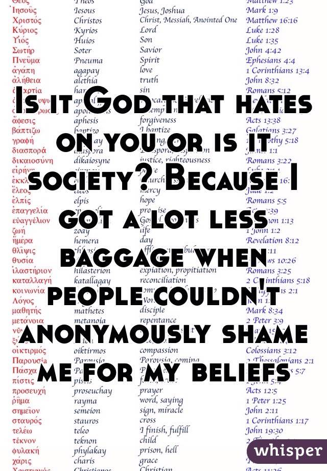 Is it God that hates on you or is it society? Because I got a lot less baggage when people couldn't anonymously shame me for my beliefs
