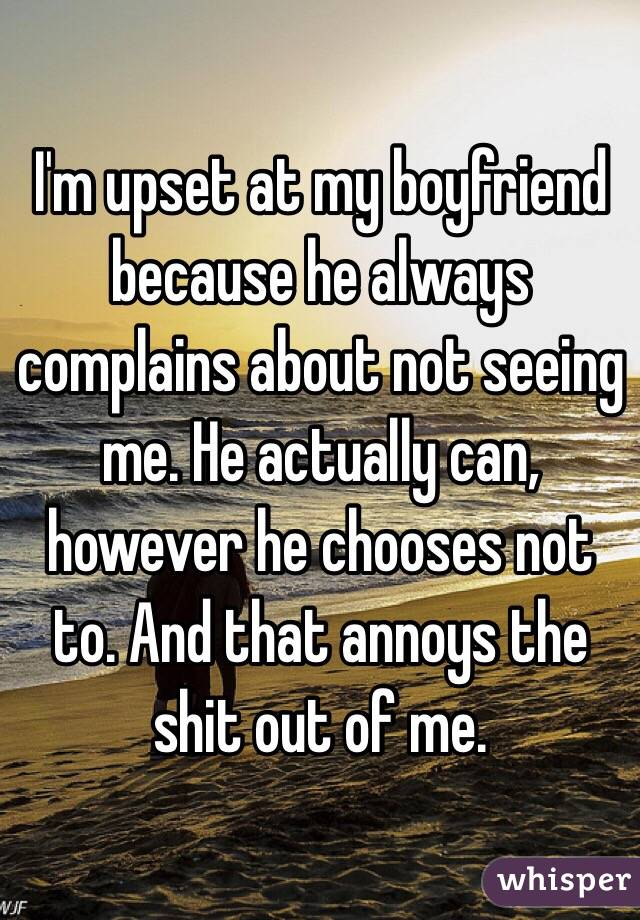 I'm upset at my boyfriend because he always complains about not seeing me. He actually can, however he chooses not to. And that annoys the shit out of me.