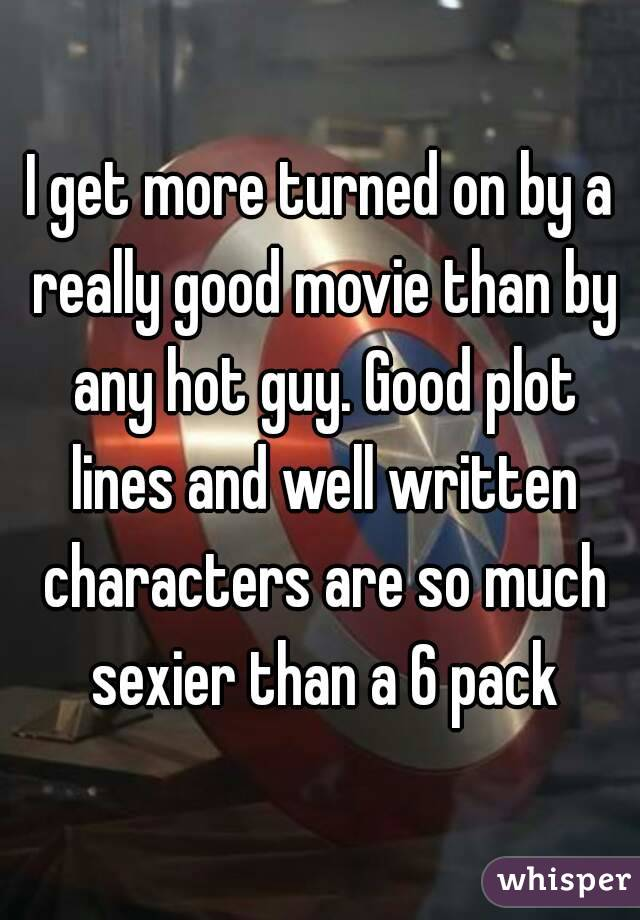 I get more turned on by a really good movie than by any hot guy. Good plot lines and well written characters are so much sexier than a 6 pack