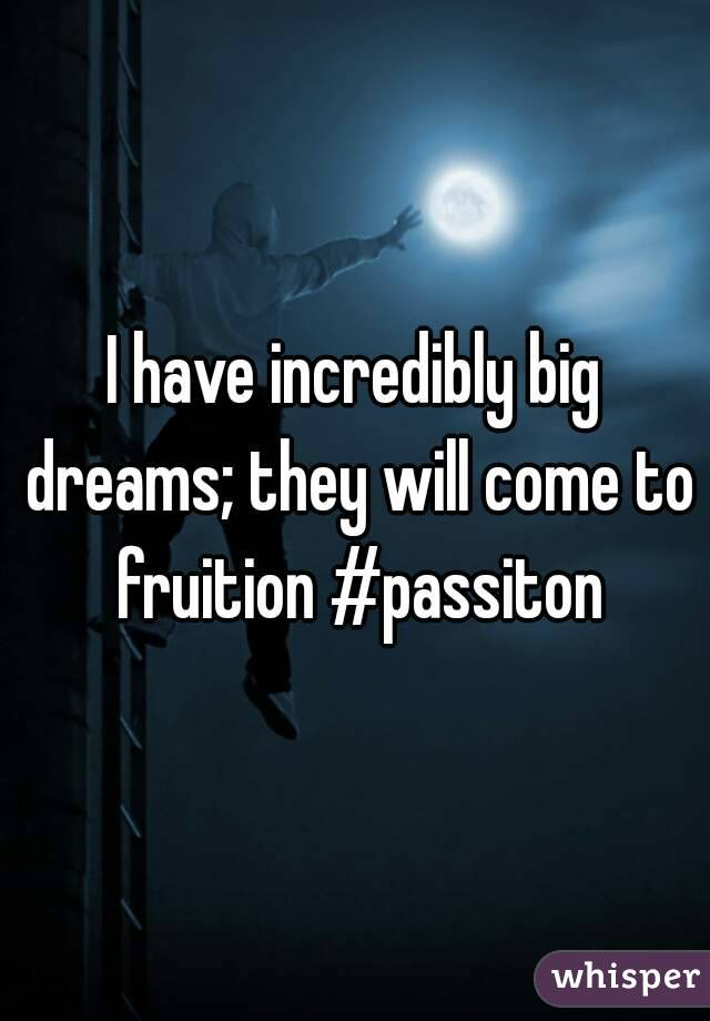 I have incredibly big dreams; they will come to fruition #passiton