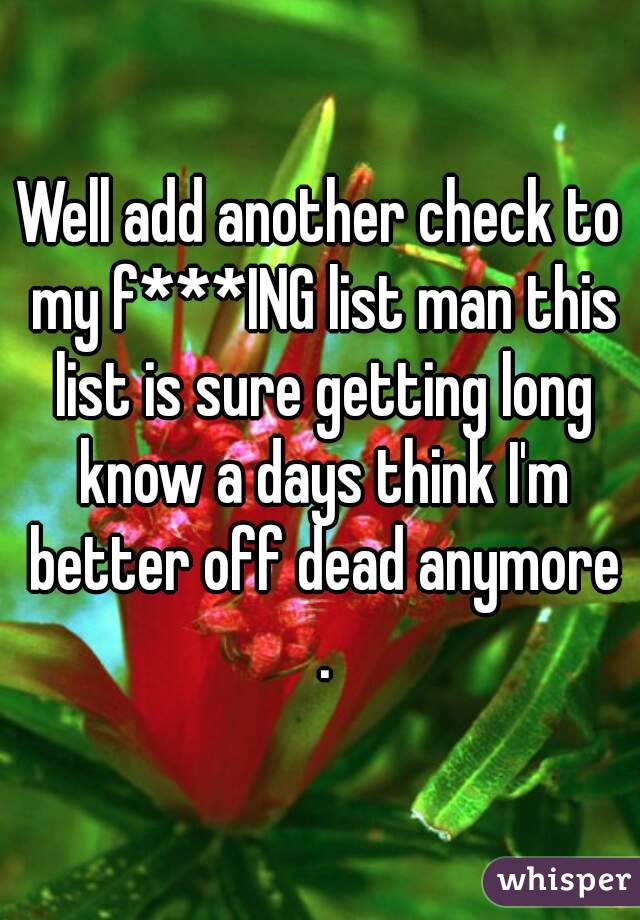 Well add another check to my f***ING list man this list is sure getting long know a days think I'm better off dead anymore .
