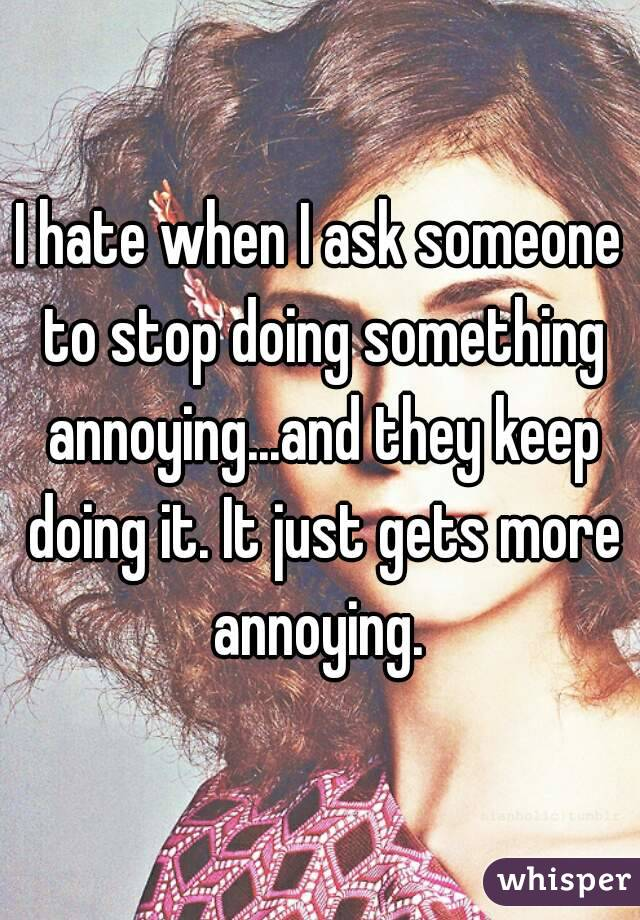 I hate when I ask someone to stop doing something annoying...and they keep doing it. It just gets more annoying.