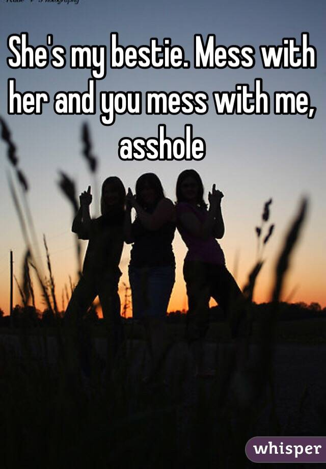 She's my bestie. Mess with her and you mess with me, asshole