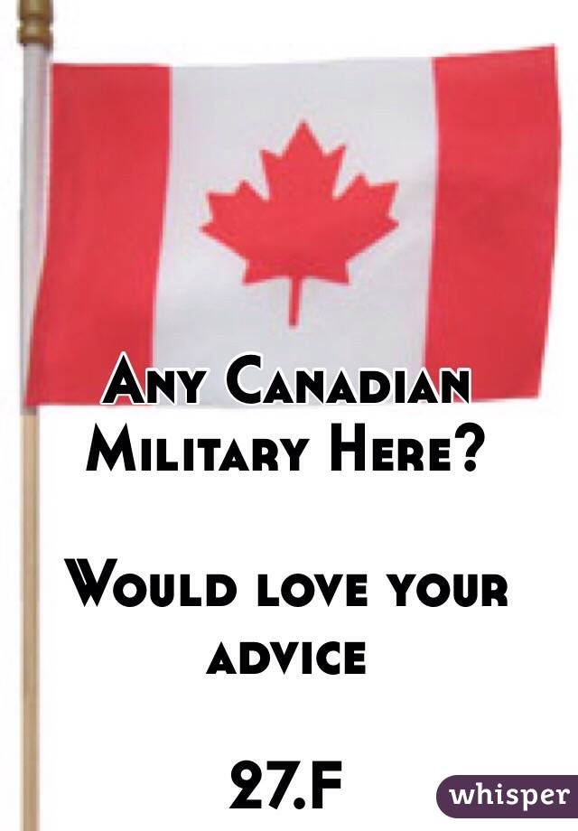 Any Canadian Military Here?   Would love your advice   27.F