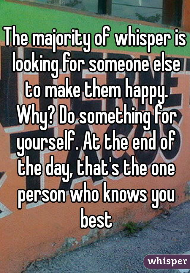 The majority of whisper is looking for someone else to make them happy. Why? Do something for yourself. At the end of the day, that's the one person who knows you best