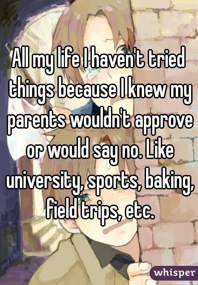 All my life I haven't tried things because I knew my parents wouldn't approve or would say no. Like university, sports, baking, field trips, etc.