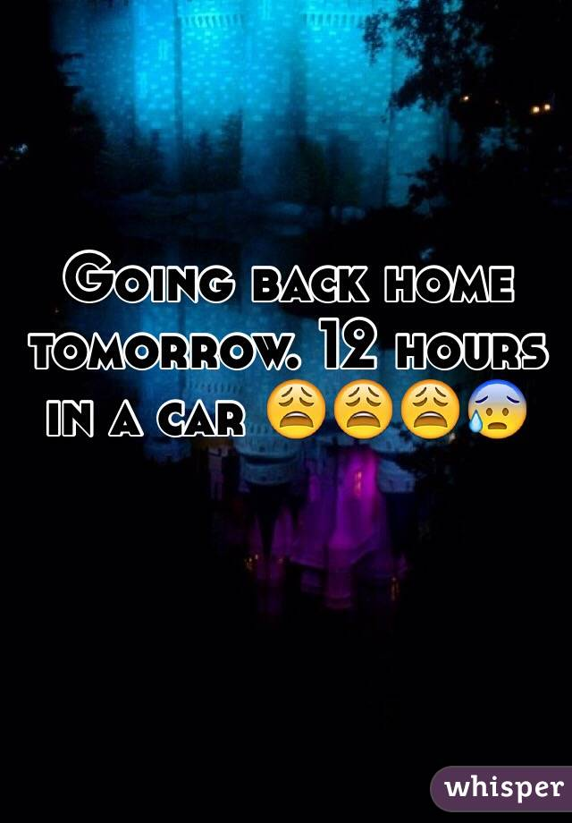Going back home tomorrow. 12 hours in a car 😩😩😩😰