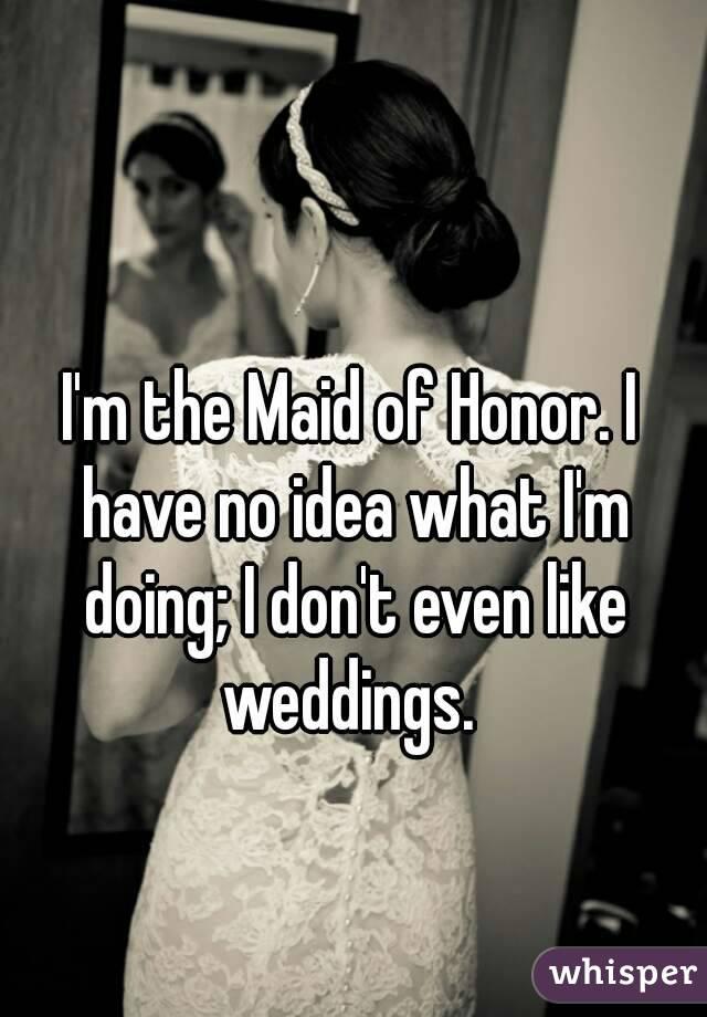 I'm the Maid of Honor. I have no idea what I'm doing; I don't even like weddings.