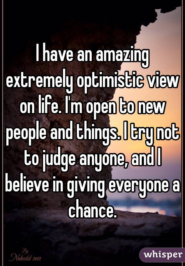 I have an amazing extremely optimistic view on life. I'm open to new people and things. I try not to judge anyone, and I believe in giving everyone a chance.