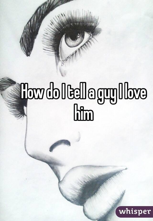 How do I tell a guy I love him
